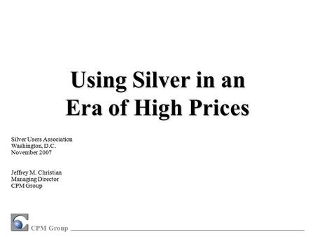 CPM Group Silver Users Association Washington, D.C. November 2007 Jeffrey M. Christian Managing Director CPM Group Using Silver in an Era of High Prices.