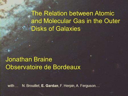 The Relation between Atomic and Molecular Gas in the Outer Disks of Galaxies Jonathan Braine Observatoire de Bordeaux with... N. Brouillet, E. Gardan,