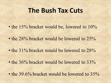 The Bush Tax Cuts the 15% bracket would be, lowered to 10% the 28% bracket would be lowered to 25% the 31% bracket would be lowered to 28% the 36% bracket.
