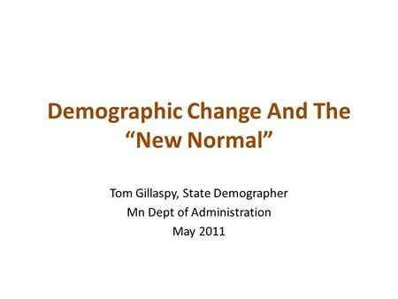 "Demographic Change And The ""New Normal"" Tom Gillaspy, State Demographer Mn Dept of Administration May 2011."