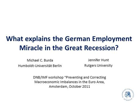 What explains the German Employment Miracle in the Great Recession? Michael C. Burda Humboldt-Universität Berlin 1 Jennifer Hunt Rutgers University DNB/IMF.
