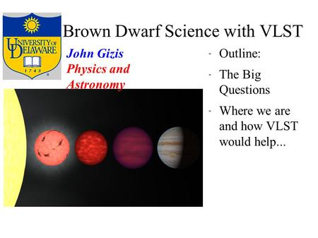 Brown Dwarf Science with VLST  Outline:  The Big Questions  Where we are and how VLST would help... John Gizis Physics and Astronomy.