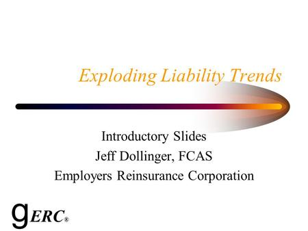 Exploding Liability Trends Introductory Slides Jeff Dollinger, FCAS Employers Reinsurance Corporation g ERC ®