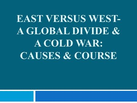 EAST VERSUS WEST- A GLOBAL DIVIDE & A COLD WAR: CAUSES & COURSE.