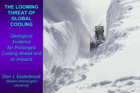 THE LOOMING THREAT OF GLOBAL COOLING Geological Evidence for Prolonged Cooling Ahead and its Impacts Don J. Easterbrook Western Washington University.