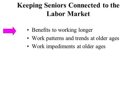 Keeping Seniors Connected to the Labor Market Benefits to working longer Work patterns and trends at older ages Work impediments at older ages.