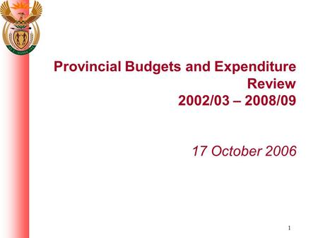1 Provincial Budgets and Expenditure Review 2002/03 – 2008/09 17 October 2006.