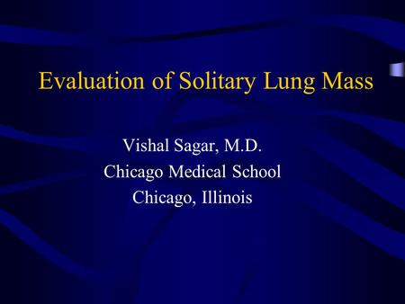 Evaluation of Solitary Lung Mass Vishal Sagar, M.D. Chicago Medical School Chicago, Illinois.