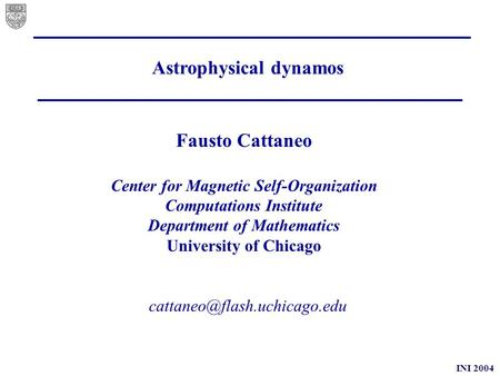 INI 2004 Astrophysical dynamos Fausto Cattaneo Center for Magnetic Self-Organization Computations Institute Department of Mathematics.