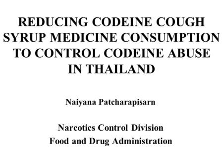 REDUCING CODEINE COUGH SYRUP MEDICINE CONSUMPTION TO CONTROL CODEINE ABUSE IN THAILAND Naiyana Patcharapisarn Narcotics Control Division Food and Drug.