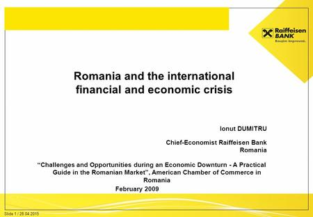 "Slide 1 / 28.04.2015 Romania and the international financial and economic crisis Ionut DUMITRU Chief-Economist Raiffeisen Bank Romania February 2009 ""Challenges."