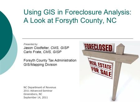 Using GIS in Foreclosure Analysis: A Look at Forsyth County, NC NC Department of Revenue 2011 Advanced Seminar Greensboro, NC September 14, 2011 Presented.