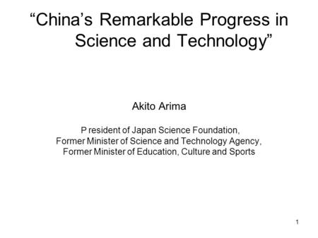"1 ""China's Remarkable Progress in Science and Technology"" Akito Arima P resident of Japan Science Foundation, Former Minister of Science and Technology."