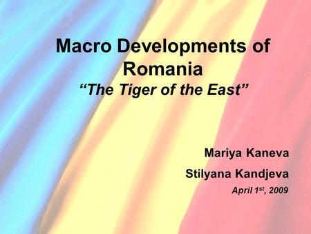 "Macro Developments of Romania ""The Tiger of the East"" Mariya Kaneva Stilyana Kandjeva April 1 st, 2009."