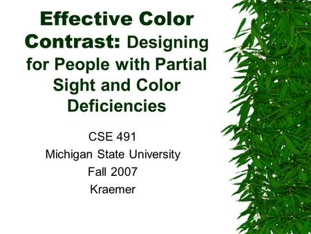 Effective Color Contrast: Designing for People with Partial Sight and Color Deficiencies CSE 491 Michigan State University Fall 2007 Kraemer.