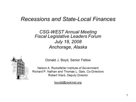1 Recessions and State-Local Finances CSG-WEST Annual Meeting Fiscal Legislative Leaders Forum July 18, 2008 Anchorage, Alaska Donald J. Boyd, Senior Fellow.