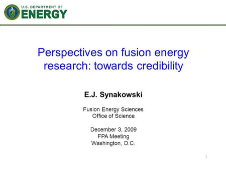 1 E.J. Synakowski Fusion Energy Sciences Office of Science December 3, 2009 FPA Meeting Washington, D.C. Perspectives on fusion energy research: towards.