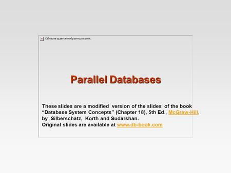 "Parallel Databases These slides are a modified version of the slides of the book ""Database System Concepts"" (Chapter 18), 5th Ed., McGraw-Hill, by Silberschatz,"