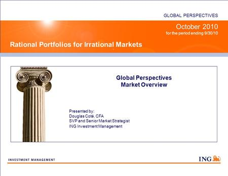 GLOBAL PERSPECTIVES <strong>Rational</strong> Portfolios <strong>for</strong> <strong>Irrational</strong> Markets October 2010 <strong>for</strong> the period ending <strong>9</strong>/30/10 Global Perspectives Market Overview Presented.