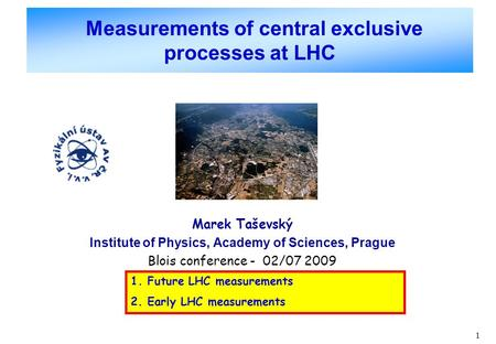 1 Measurements of central exclusive processes at LHC Marek Taševský Institute of Physics, Academy of Sciences, Prague Blois conference - 02/07 2009 1.
