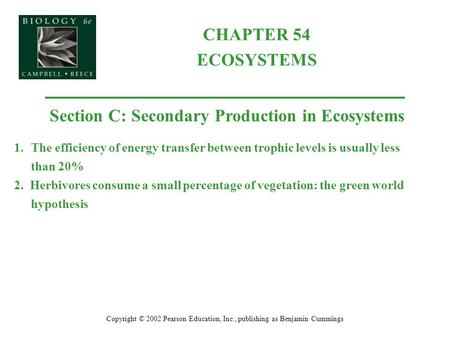 CHAPTER 54 ECOSYSTEMS Copyright © 2002 Pearson Education, Inc., publishing as Benjamin Cummings Section C: Secondary Production in Ecosystems 1.The efficiency.