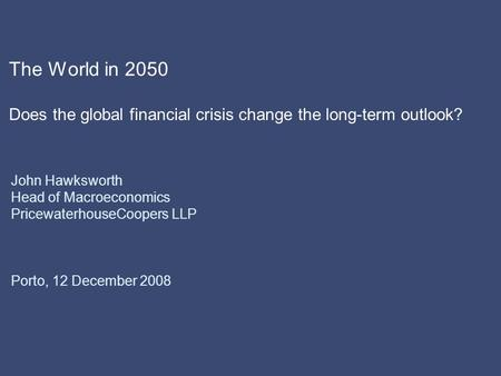 The World in 2050 Does the global financial crisis change the long-term outlook? John Hawksworth Head of Macroeconomics PricewaterhouseCoopers LLP Porto,