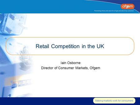 Making markets work for consumers Retail Competition in the UK Iain Osborne Director of Consumer Markets, Ofgem.