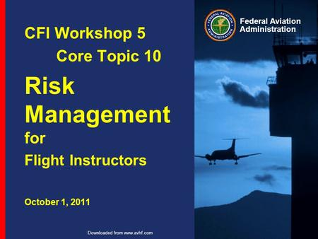Federal Aviation Administration Downloaded from www.avhf.com CFI Workshop 5 Core Topic 10 Risk Management for Flight Instructors October 1, 2011.