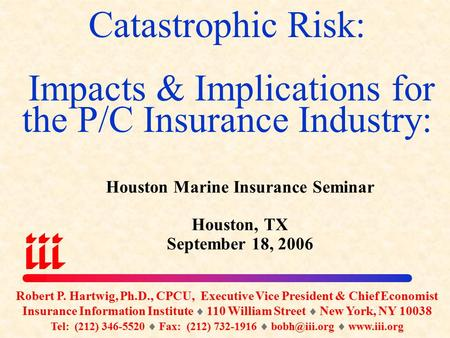 Catastrophic Risk: Impacts & Implications for the P/C Insurance Industry: Houston Marine Insurance Seminar Houston, TX September 18, 2006 Robert P. Hartwig,
