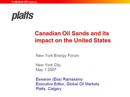 Canadian Oil Sands and its impact on the United States New York Energy Forum New York City May 1 2007 Eswaran (Esa) Ramasamy Executive Editor, Global Oil.