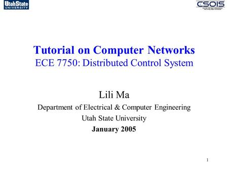1 Tutorial on Computer Networks ECE 7750: Distributed Control System Lili Ma Department of Electrical & Computer Engineering Utah State University January.