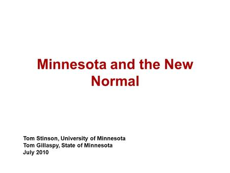 Minnesota and the New Normal Tom Stinson, University of Minnesota Tom Gillaspy, State of Minnesota July 2010.