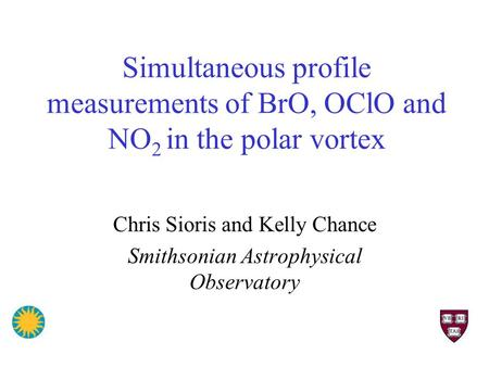 Simultaneous profile measurements of BrO, OClO and NO 2 in the polar vortex Chris Sioris and Kelly Chance Smithsonian Astrophysical Observatory.