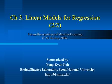 Ch 3. Linear Models for Regression (2/2) Pattern Recognition and Machine Learning, C. M. Bishop, 2006. Summarized by Yung-Kyun Noh Biointelligence Laboratory,