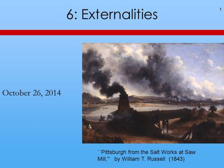 6: Externalities October 26, 2014 1 ``Pittsburgh from the Salt Works at Saw Mill,'' by William T. Russell (1843)