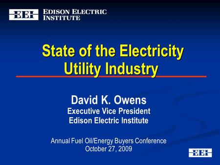 State of the Electricity Utility Industry State of the Electricity Utility Industry David K. Owens Executive Vice President Edison Electric Institute Annual.