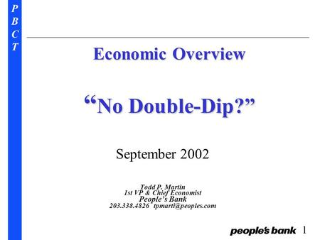 "PBCTPBCT 1 Economic Overview "" No Double-Dip?"" September 2002 Todd P. Martin 1st VP & Chief Economist People's Bank 203.338.4826"
