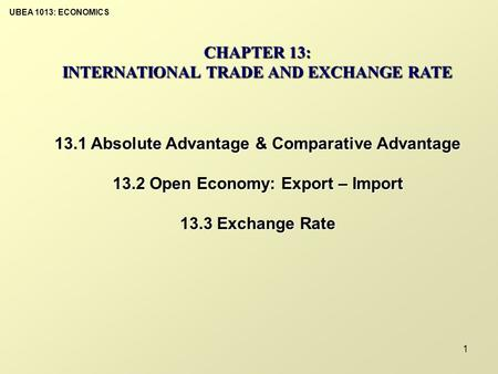 UBEA 1013: ECONOMICS 1 CHAPTER 13: INTERNATIONAL TRADE AND EXCHANGE RATE 13.1 Absolute Advantage & Comparative Advantage 13.2 Open Economy: Export – Import.