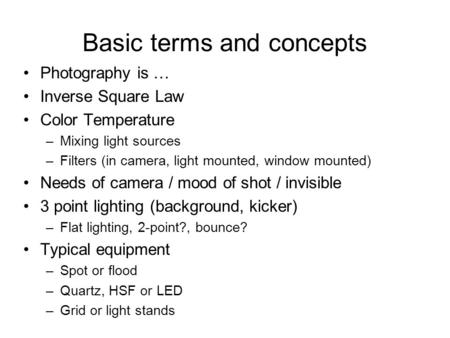 Basic terms and concepts Photography is … Inverse Square Law Color Temperature –Mixing light sources –Filters (in camera, light mounted, window mounted)