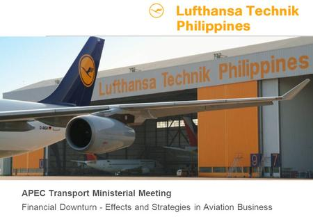 APEC Transportation Ministerial Meeting April 27, 2009, Page 1 Lufthansa Technik Philippines APEC Transport Ministerial Meeting Financial Downturn - Effects.