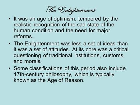 The Enlightenment It was an age of optimism, tempered by the realistic recognition of the sad state of the human condition and the need for major reforms.