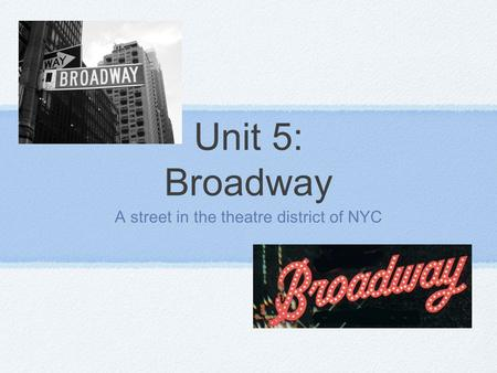 Unit 5: Broadway A street in the theatre district of NYC.