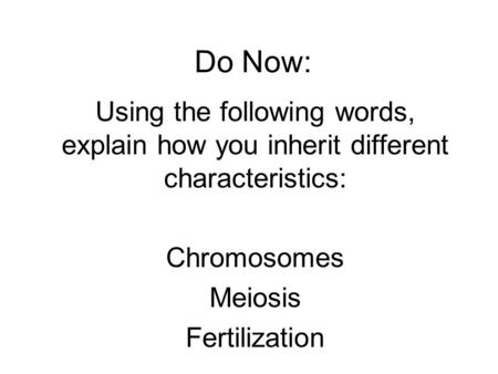 Do Now: Using the following words, explain how you inherit different characteristics: Chromosomes Meiosis Fertilization.