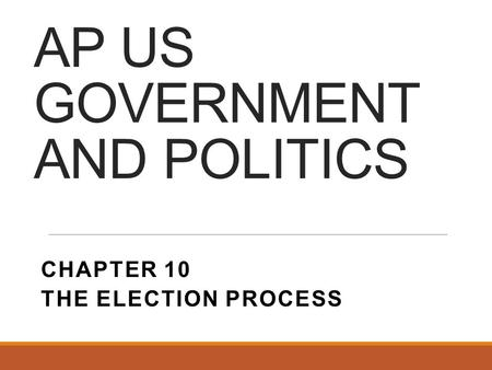 AP US GOVERNMENT AND POLITICS CHAPTER 10 THE ELECTION PROCESS.