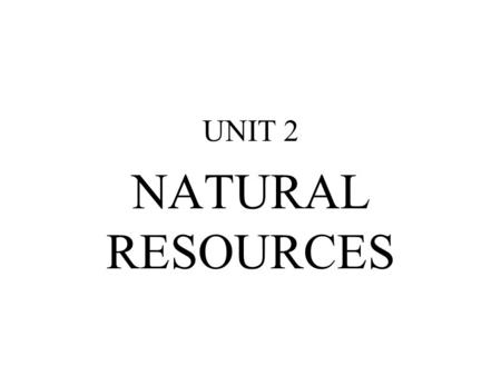 UNIT 2 NATURAL <strong>RESOURCES</strong>