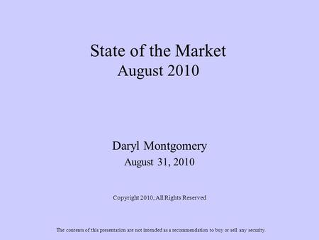 State of the Market August 2010 Daryl Montgomery August 31, 2010 Copyright 2010, All Rights Reserved The contents of this presentation are not intended.