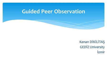 Kenan DİKİLİTAŞ GEDİZ University İzmir Guided Peer Observation.