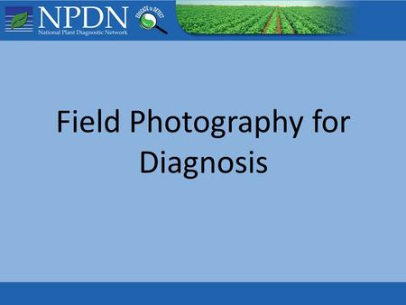 Field Photography for Diagnosis. This presentation is intended to assist First Detectors in capturing and submitting effective digital photos to support.