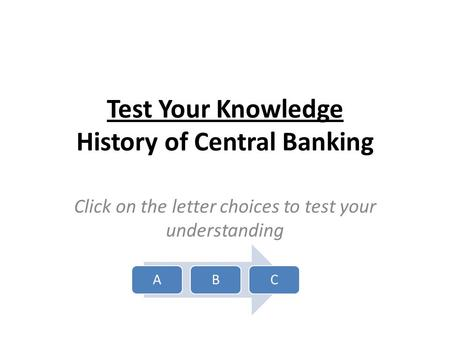 Test Your Knowledge History of Central Banking Click on the letter choices to test your understanding ABC.