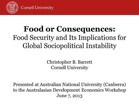 Food or Consequences: Food Security and Its Implications for Global Sociopolitical Instability Christopher B. Barrett Cornell University Presented at Australian.